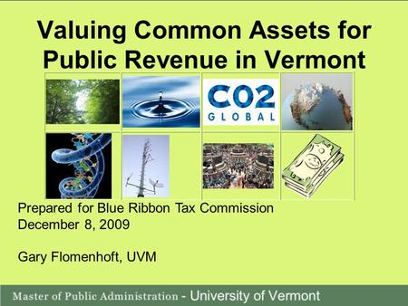 Valuing Common Assets for Public Revenue in Vermont Prepared for Blue Ribbon Tax Commission December 8, 2009 Gary Flomenhoft, UVM.