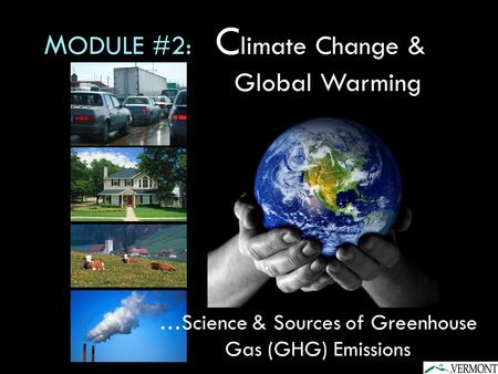 M ODULE #2: C limate Change & Global Warming …Science & Sources of Greenhouse Gas (GHG) Emissions.