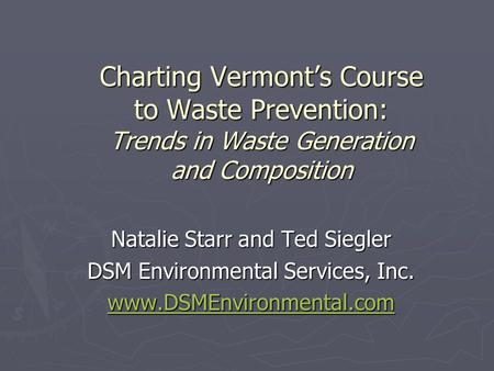Charting Vermonts Course to Waste Prevention: Trends in Waste Generation and Composition Natalie Starr and Ted Siegler DSM Environmental Services, Inc.
