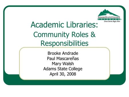 Academic Libraries: Community Roles & Responsibilities Brooke Andrade Paul Mascareñas Mary Walsh Adams State College April 30, 2008.
