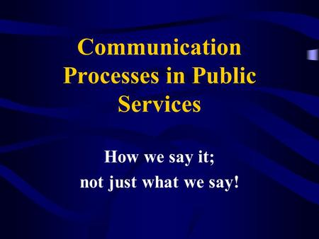 Communication Processes in Public Services How we say it; not just what we say!