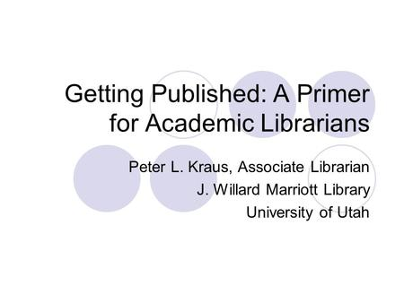 Getting Published: A Primer for Academic Librarians Peter L. Kraus, Associate Librarian J. Willard Marriott Library University of Utah.