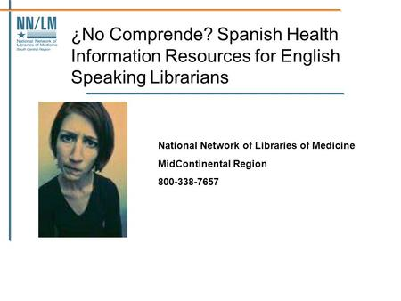 ¿No Comprende? Spanish Health Information Resources for English Speaking Librarians National Network of Libraries of Medicine MidContinental Region 800-338-7657.