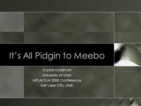 Its All Pidgin to Meebo Crystal Goldman University of Utah MPLA/ULA 2008 Conference Salt Lake City, Utah.