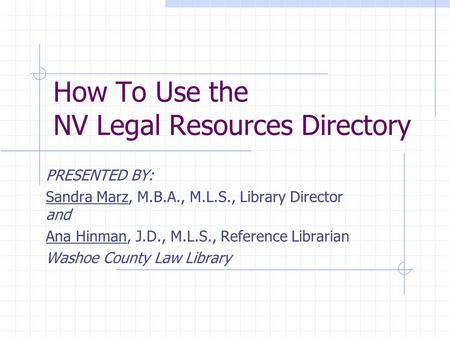 How To Use the NV Legal Resources Directory PRESENTED BY: Sandra Marz, M.B.A., M.L.S., Library Director and Ana Hinman, J.D., M.L.S., Reference Librarian.