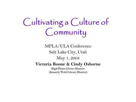 Cultivating a Culture of Community MPLA/ULA Conference Salt Lake City, Utah May 1, 2008 Victoria Boone & Cindy Osborne High Plains Library District (formerly.