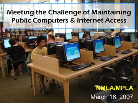 Meeting the Challenge of Maintaining Public Computers & Internet Access NMLA/MPLA March 16, 2007.
