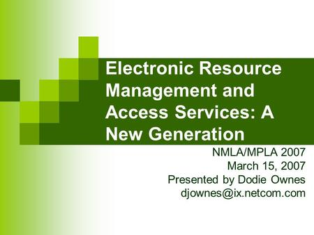 Electronic Resource Management and Access Services: A New Generation NMLA/MPLA 2007 March 15, 2007 Presented by Dodie Ownes