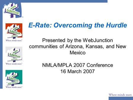 E-Rate: Overcoming the Hurdle Presented by the WebJunction communities of Arizona, Kansas, and New Mexico NMLA/MPLA 2007 Conference 16 March 2007.