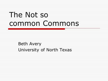 The Not so common Commons Beth Avery University of North Texas.
