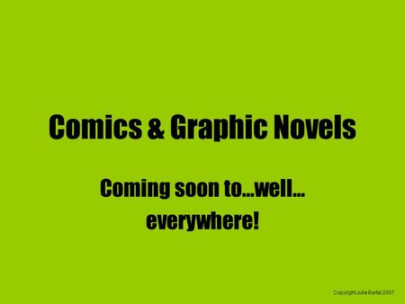Copyright Julie Bartel 2007 Comics & Graphic Novels Coming soon to…well… everywhere!