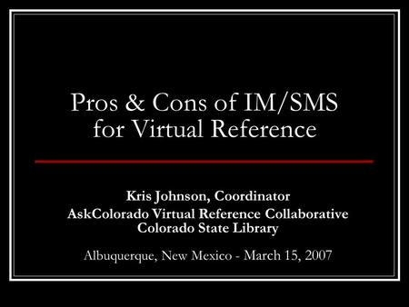 Pros & Cons of IM/SMS for Virtual Reference Kris Johnson, Coordinator AskColorado Virtual Reference Collaborative Colorado State Library Albuquerque, New.
