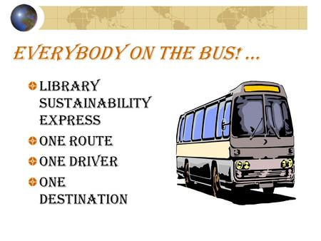 EVERYBODY ON THE BUS! … Library Sustainability Express ONE ROUTE ONE DRIVER ONE DESTINATION.