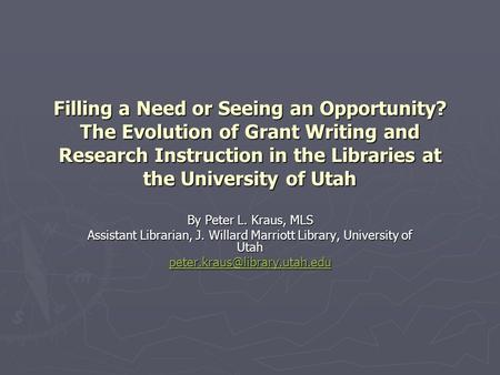 Filling a Need or Seeing an Opportunity? The Evolution of Grant Writing and Research Instruction in the Libraries at the University of Utah By Peter L.
