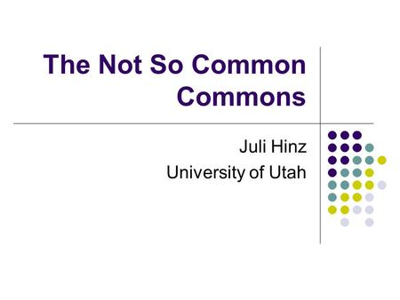 The Not So Common Commons Juli Hinz University of Utah.