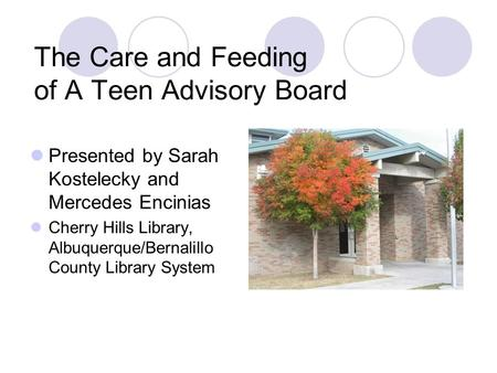 The Care and Feeding of A Teen Advisory Board Presented by Sarah Kostelecky and Mercedes Encinias Cherry Hills Library, Albuquerque/Bernalillo County Library.