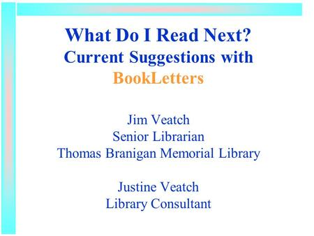 What Do I Read Next? Current Suggestions with BookLetters Jim Veatch Senior Librarian Thomas Branigan Memorial Library Justine Veatch Library Consultant.