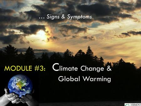 MODULE #3: C limate Change & Global Warming … Signs & Symptoms.