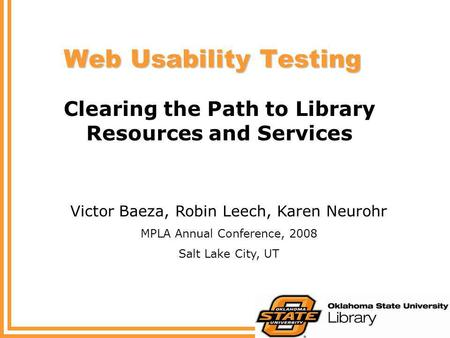 Web Usability Testing Clearing the Path to Library Resources and Services Victor Baeza, Robin Leech, Karen Neurohr MPLA Annual Conference, 2008 Salt Lake.