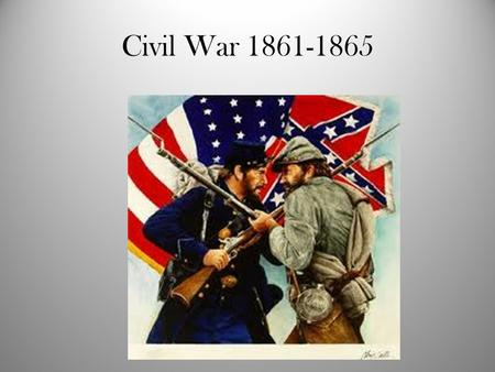Civil War 1861-1865. Causes of the Civil War – Federalism/Strong Union (North) versus individual states rights and limited central government (South).