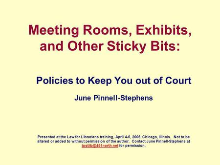Meeting Rooms, Exhibits, and Other Sticky Bits: Policies to Keep You out of Court June Pinnell-Stephens Presented at the Law for Librarians training, April.