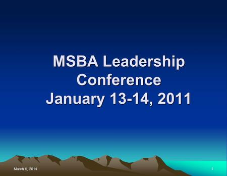 March 5, 2014March 5, 2014March 5, 20141 MSBA Leadership Conference January 13-14, 2011.
