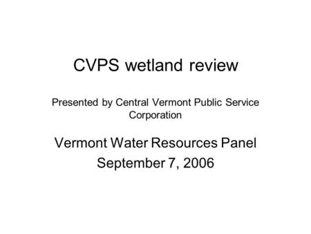 CVPS wetland review Presented by Central Vermont Public Service Corporation Vermont Water Resources Panel September 7, 2006.