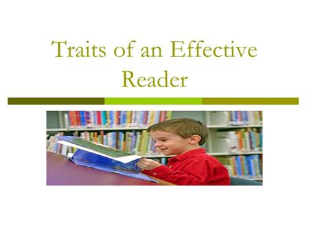 Traits of an Effective Reader. What does a good reader do when they read? When good readers read, they read critically, they read deeply, they apply information.