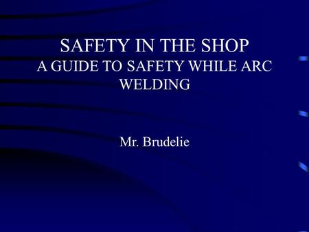 SAFETY IN THE SHOP A GUIDE TO SAFETY WHILE ARC WELDING Mr. Brudelie.
