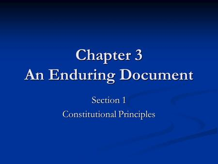 Chapter 3 An Enduring Document Section 1 Constitutional Principles.