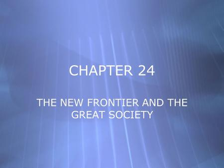CHAPTER 24 THE NEW FRONTIER AND THE GREAT SOCIETY.