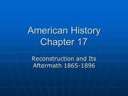 American History Chapter 17 Reconstruction and Its Aftermath 1865-1896.