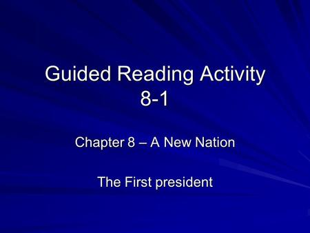 Guided Reading Activity 8-1 Chapter 8 – A New Nation The First president.