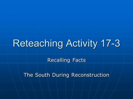 Reteaching Activity 17-3 Recalling Facts The South During Reconstruction.