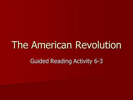 The American Revolution Guided Reading Activity 6-3.