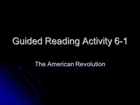 Guided Reading Activity 6-1 The American Revolution.