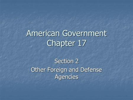 American Government Chapter 17 Section 2 Other Foreign and Defense Agencies.