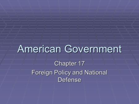 American Government Chapter 17 Foreign Policy and National Defense.