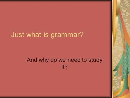 Just what is grammar? And why do we need to study it?
