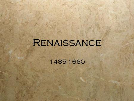 Renaissance 1485-1660. rebirth country of origin=Italy renewed interest in ancient Greek/Roman civilization turning away from Medieval focus on God.