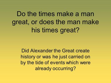 Do the times make a man great, or does the man make his times great? Did Alexander the Great create history or was he just carried on by the tide of events.