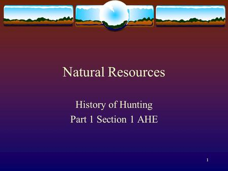 1 Natural Resources History of Hunting Part 1 Section 1 AHE.