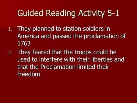 Guided Reading Activity 5-1 1. They planned to station soldiers in America and passed the proclamation of 1763 2. They feared that the troops could be.