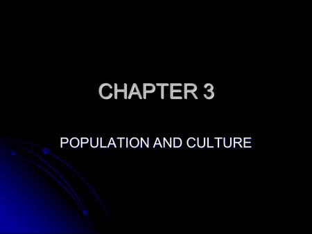 CHAPTER 3 POPULATION AND CULTURE. HUMAN GEOGRAPHY Culture -- beliefs and actions that define way of life Culture -- beliefs and actions that define way.