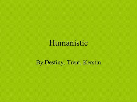 Humanistic By:Destiny, Trent, Kerstin. Approach People believe that if they think they can do it then they really can do it. The surrounding environment.