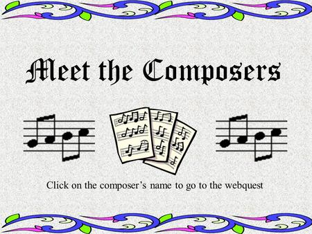 Meet the Composers Click on the composers name to go to the webquest.