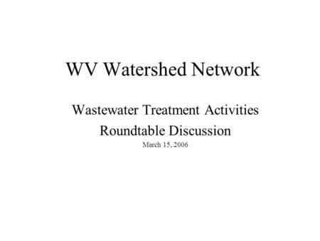 WV Watershed Network Wastewater Treatment Activities Roundtable Discussion March 15, 2006.