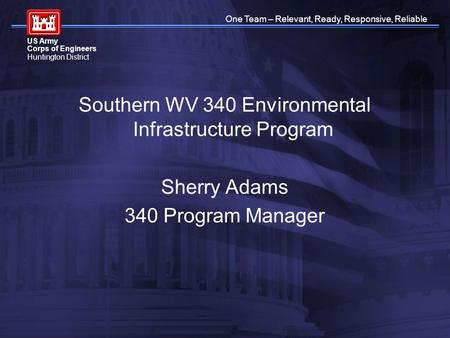 One Team – Relevant, Ready, Responsive, Reliable US Army Corps of Engineers Huntington District Southern WV 340 Environmental Infrastructure Program Sherry.