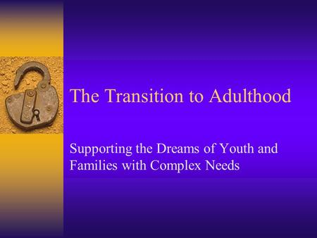 The Transition to Adulthood Supporting the Dreams of Youth and Families with Complex Needs.