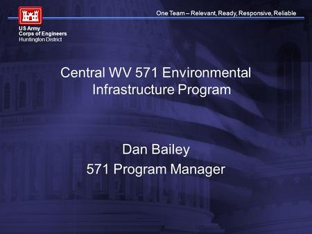 One Team – Relevant, Ready, Responsive, Reliable US Army Corps of Engineers Huntington District Central WV 571 Environmental Infrastructure Program Dan.
